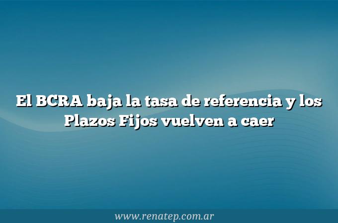El BCRA baja la tasa de referencia y los Plazos Fijos vuelven a caer