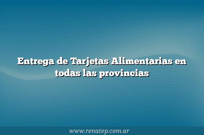 Entrega de Tarjetas Alimentarias en todas las provincias