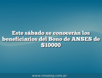Este sábado se conocerán los beneficiarios del Bono de ANSES de $10000
