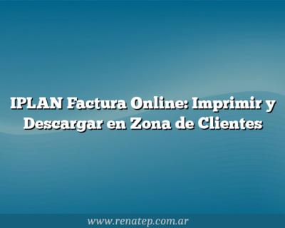 IPLAN Factura Online: Imprimir y Descargar en Zona de Clientes