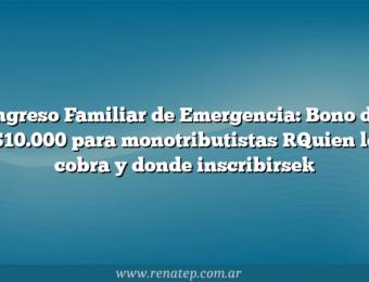Ingreso Familiar de Emergencia: Bono de $10.000 para monotributistas [Quien lo cobra y donde inscribirse]