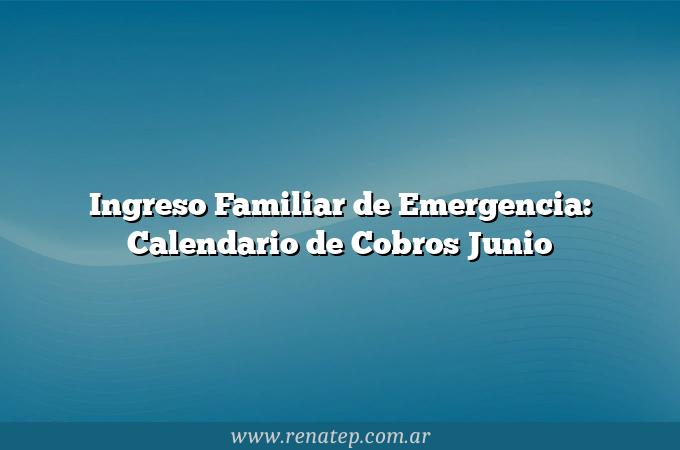 Ingreso Familiar de Emergencia: Calendario de Cobros Junio