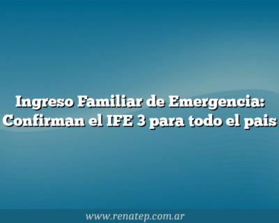 Ingreso Familiar de Emergencia: Confirman el IFE 3 para todo el pais