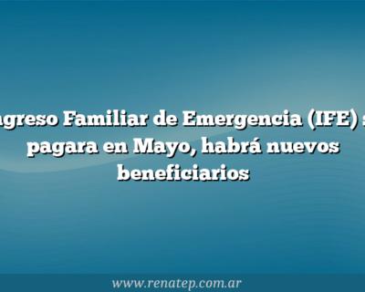 Ingreso Familiar de Emergencia (IFE) se pagara en Mayo, habrá nuevos beneficiarios