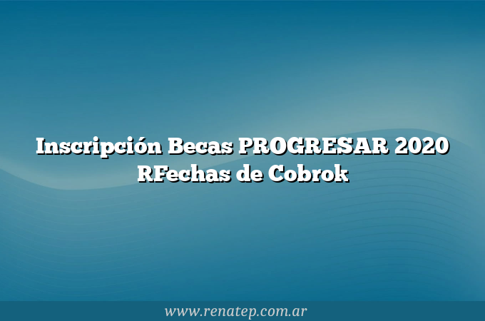 Inscripción Becas PROGRESAR 2020 [Fechas de Cobro]