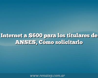 Internet a $600 para los titulares de ANSES,  Cómo solicitarlo
