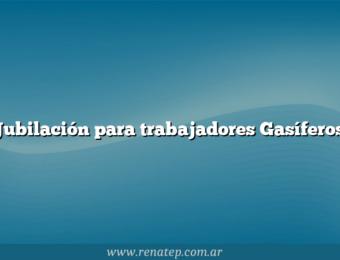 Jubilación para trabajadores Gasíferos