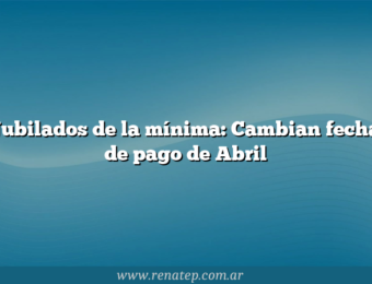 Jubilados de la mínima: Cambian fecha de pago de Abril