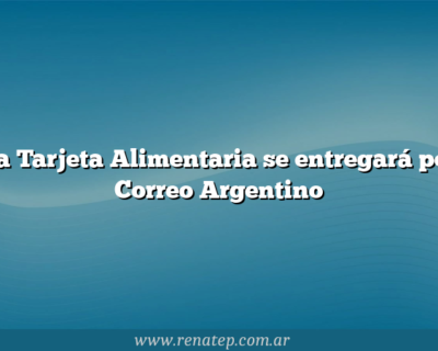 La Tarjeta Alimentaria se entregará por Correo Argentino