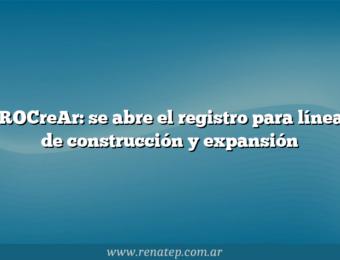 PROCreAr: se abre el registro para líneas de construcción y expansión