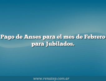 Pago de Anses para el mes de Febrero para Jubilados.