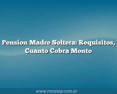 Pension Madre Soltera: Requisitos, Cuanto Cobra  Monto