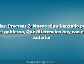 Plan Procrear 2: Nuevo plan Lanzado por el gobierno,  Qué diferencias hay con el anterior