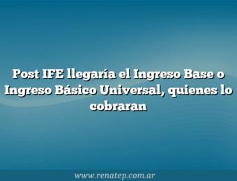Post IFE llegaría el Ingreso Base o Ingreso Básico Universal, quienes lo cobraran