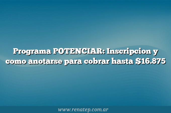 Programa POTENCIAR: Inscripcion y como anotarse para cobrar hasta $16.875