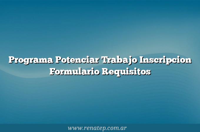 Programa Potenciar Trabajo Inscripcion Formulario Requisitos