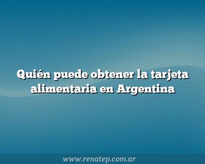 Quién puede obtener la tarjeta alimentaria en Argentina