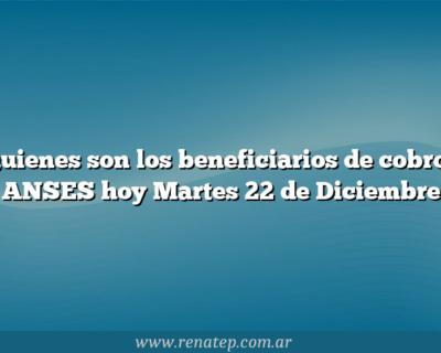 Quienes son los beneficiarios de cobros ANSES hoy Martes 22 de Diciembre