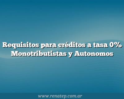 Requisitos para créditos a tasa 0% Monotributistas y Autonomos