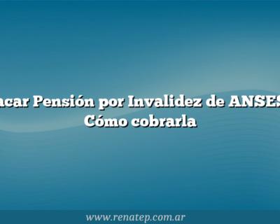 Sacar  Pensión por Invalidez de ANSESy Cómo cobrarla