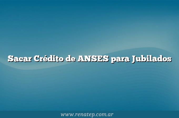 Sacar Crédito de ANSES para Jubilados