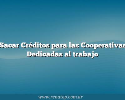 Sacar Créditos para las Cooperativas Dedicadas al trabajo
