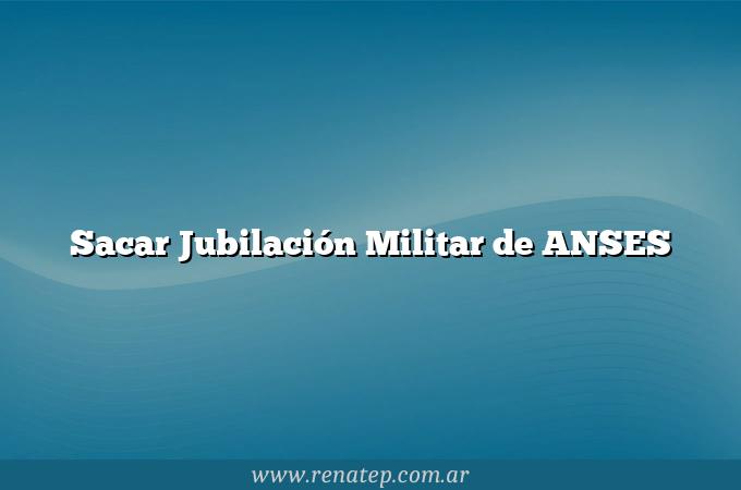 Sacar Jubilación Militar de ANSES