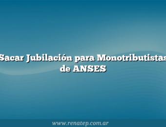 Sacar Jubilación para Monotributistas de ANSES