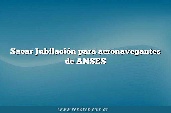 Sacar Jubilación para aeronavegantes de ANSES