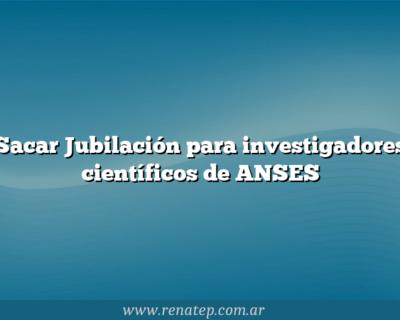 Sacar Jubilación para investigadores científicos de ANSES