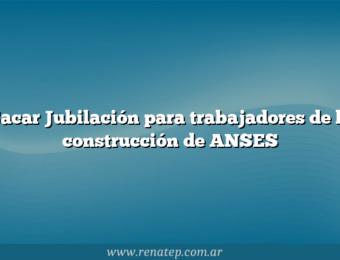 Sacar Jubilación para trabajadores de la construcción de ANSES