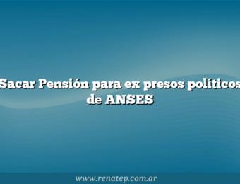 Sacar Pensión para ex presos políticos de ANSES
