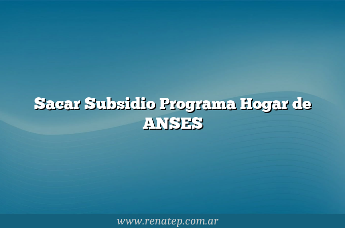 Sacar Subsidio Programa Hogar de ANSES