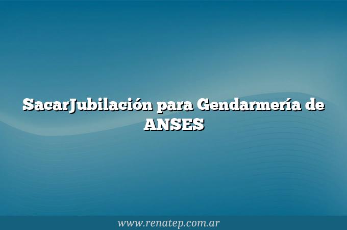 SacarJubilación para Gendarmería de ANSES