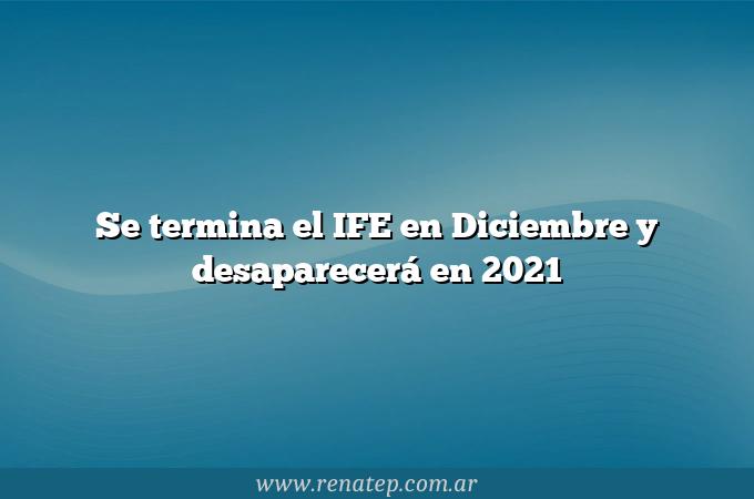 Se termina el IFE en Diciembre y desaparecerá en 2021