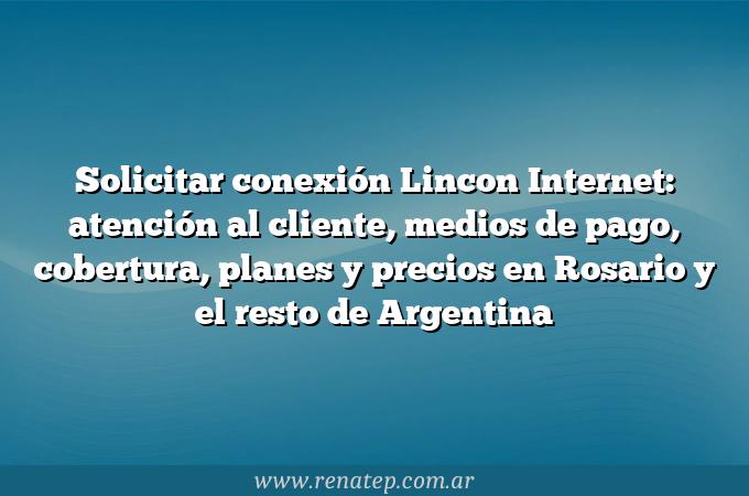 Solicitar conexión Lincon Internet: atención al cliente, medios de pago, cobertura, planes y precios en Rosario y el resto de Argentina