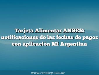 Tarjeta Alimentar ANSES: notificaciones de las fechas de pagos con aplicación Mi Argentina