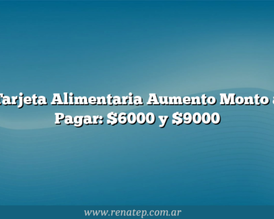 Tarjeta Alimentaria Aumento  Monto a Pagar: $6000 y $9000
