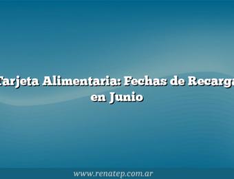 Tarjeta Alimentaria: Fechas de Recarga en Junio