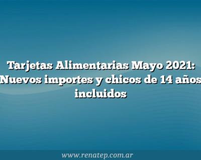 Tarjetas Alimentarias Mayo 2021: Nuevos importes y chicos de 14 años incluidos