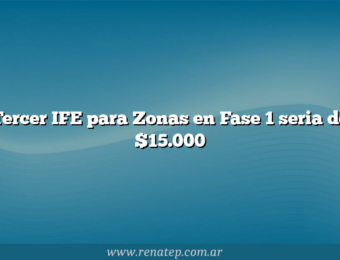 Tercer IFE para Zonas en Fase 1 seria de $15.000
