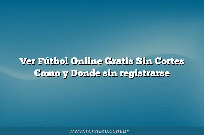 Ver Fútbol Online Gratis Sin Cortes Como y Donde sin registrarse