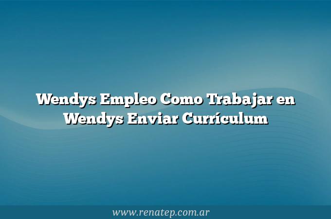 Wendys Empleo Como Trabajar en Wendys  Enviar Currículum