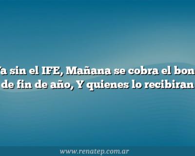 Ya sin el IFE, Mañana se cobra el bono de fin de año,  Y quienes lo recibiran