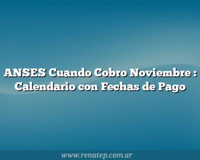 ANSES Cuando Cobro Noviembre : Calendario con Fechas de Pago