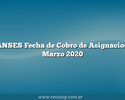 ANSES Fecha de Cobro de Asignacion Marzo 2020