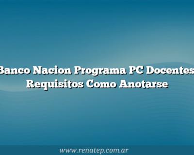 Banco Nacion Programa PC Docentes: Requisitos  Como Anotarse