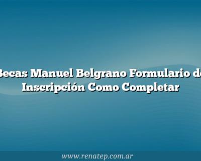 Becas Manuel Belgrano  Formulario de Inscripción Como Completar