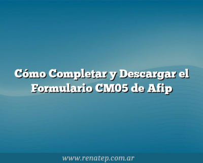 Cómo Completar y Descargar el Formulario CM05 de Afip