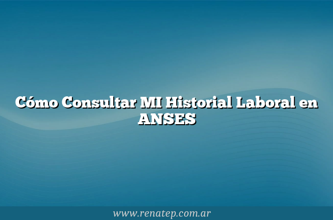 Cómo Consultar MI Historial Laboral en ANSES